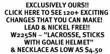 "<bR>                 EXCLUSIVELY OURS!!<BR>   CLICK HERE TO SEE 120+ EXCITING<BR>    CHANGES THAT YOU CAN MAKE!<BR>                LEAD & NICKEL FREE!!<BR>       W225SN - ""LACROSSE, STICKS <br>                WITH GOALIE HELMET"" <Br>       & NECKLACE AS LOW AS $4.50"