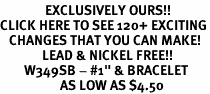 """<bR>               EXCLUSIVELY OURS!!<BR>CLICK HERE TO SEE 120+ EXCITING<BR>   CHANGES THAT YOU CAN MAKE!<BR>              LEAD & NICKEL FREE!!<BR>        W349SB - #1"""" & BRACELET<Br>                    AS LOW AS $4.50"""