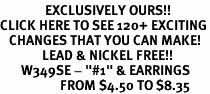 "<bR>               EXCLUSIVELY OURS!!<BR>CLICK HERE TO SEE 120+ EXCITING<BR>   CHANGES THAT YOU CAN MAKE!<BR>              LEAD & NICKEL FREE!!<BR>       W349SE - ""#1"" & EARRINGS<Br>                    FROM $4.50 TO $8.35"