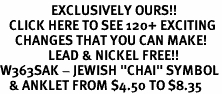 "<bR>                 EXCLUSIVELY OURS!!<BR>   CLICK HERE TO SEE 120+ EXCITING<BR>     CHANGES THAT YOU CAN MAKE!<BR>                LEAD & NICKEL FREE!!<BR>W363SAK - JEWISH ""CHAI"" SYMBOL<Br>   & ANKLET FROM $4.50 TO $8.35"