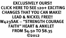 "<bR>              EXCLUSIVELY OURS!!<BR> CLICK HERE TO SEE 120+ EXCITING<BR>  CHANGES THAT YOU CAN MAKE!<BR>             LEAD & NICKEL FREE!!<BR>W423SAK - ""STRENGTH COURAGE<br>         FAITH"" HEART & ANKLET<bR>             FROM $4.50 TO $8.35<BR>                             ©2012"