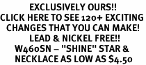 """<bR>              EXCLUSIVELY OURS!!<BR>CLICK HERE TO SEE 120+ EXCITING<BR>   CHANGES THAT YOU CAN MAKE!<BR>              LEAD & NICKEL FREE!!<BR>       W460SN - """"SHINE"""" STAR &<Br>       NECKLACE AS LOW AS $4.50"""