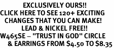 """<bR>               EXCLUSIVELY OURS!!<BR>CLICK HERE TO SEE 120+ EXCITING<BR>   CHANGES THAT YOU CAN MAKE!<BR>              LEAD & NICKEL FREE!!<BR>W465SE - """"TRUST IN GOD"""" CIRCLE<Br>     & EARRINGS FROM $4.50 TO $8.35"""
