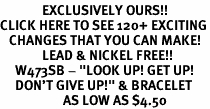 "<bR>              EXCLUSIVELY OURS!!<BR>CLICK HERE TO SEE 120+ EXCITING<BR>   CHANGES THAT YOU CAN MAKE!<BR>              LEAD & NICKEL FREE!!<BR>     W473SB - ""LOOK UP! GET UP!<br>     DON'T GIVE UP!"" & BRACELET<bR>                     AS LOW AS $4.50"