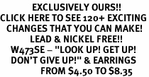 """<bR>               EXCLUSIVELY OURS!!<BR>CLICK HERE TO SEE 120+ EXCITING<BR>   CHANGES THAT YOU CAN MAKE!<BR>              LEAD & NICKEL FREE!!<BR>     W473SE - """"LOOK UP! GET UP!<Br>     DON'T GIVE UP!"""" & EARRINGS<BR>                   FROM $4.50 TO $8.35"""