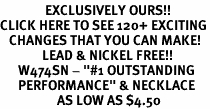 "<bR>               EXCLUSIVELY OURS!!<BR>CLICK HERE TO SEE 120+ EXCITING<BR>   CHANGES THAT YOU CAN MAKE!<BR>              LEAD & NICKEL FREE!!<BR>      W474SN - ""#1 OUTSTANDING<br>      PERFORMANCE"" & NECKLACE<br>                   AS LOW AS $4.50"