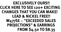 """<bR>               EXCLUSIVELY OURS!!<BR>CLICK HERE TO SEE 120+ EXCITING<BR>  CHANGES THAT YOU CAN MAKE!<BR>              LEAD & NICKEL FREE!!<BR>       W477SE - """"EXCEEDED SALES<Br>        PROJECTIONS"""" & EARRINGS<BR>                    FROM $4.50 TO $8.35"""