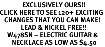 <bR>               EXCLUSIVELY OURS!!<BR>CLICK HERE TO SEE 120+ EXCITING<BR>   CHANGES THAT YOU CAN MAKE!<BR>              LEAD & NICKEL FREE!!<BR>     W478SN - ELECTRIC GUITAR &<br>        NECKLACE AS LOW AS $4.50