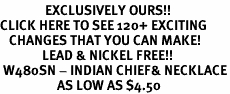 <bR>               EXCLUSIVELY OURS!!<BR>CLICK HERE TO SEE 120+ EXCITING<BR>   CHANGES THAT YOU CAN MAKE!<BR>              LEAD & NICKEL FREE!!<BR> W480SN - INDIAN CHIEF& NECKLACE<BR>                   AS LOW AS $4.50