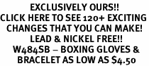 <bR>              EXCLUSIVELY OURS!!<BR>CLICK HERE TO SEE 120+ EXCITING<BR>   CHANGES THAT YOU CAN MAKE!<BR>              LEAD & NICKEL FREE!!<BR>      W484SB - BOXING GLOVES &<br>        BRACELET AS LOW AS $4.50