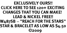 "<bR>               EXCLUSIVELY OURS!!<BR> CLICK HERE TO SEE 120+ EXCITING<BR>   CHANGES THAT YOU CAN MAKE!<BR>              LEAD & NICKEL FREE!!<BR>W487SB - ""REACH FOR THE STARS""<BR>STAR & BRACELET AS LOW AS $4.50<BR>                               �09"