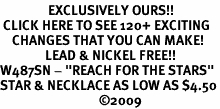 "<bR>                EXCLUSIVELY OURS!!<BR> CLICK HERE TO SEE 120+ EXCITING<BR>    CHANGES THAT YOU CAN MAKE!<BR>               LEAD & NICKEL FREE!!<BR>W487SN - ""REACH FOR THE STARS""<Br>STAR & NECKLACE AS LOW AS $4.50<BR>                                 �09"