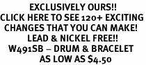 <bR>              EXCLUSIVELY OURS!!<BR>CLICK HERE TO SEE 120+ EXCITING<BR>  CHANGES THAT YOU CAN MAKE!<BR>             LEAD & NICKEL FREE!!<BR>    W491SB - DRUM & BRACELET<Br>                   AS LOW AS $4.50