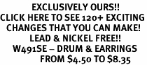 <bR>               EXCLUSIVELY OURS!!<BR>CLICK HERE TO SEE 120+ EXCITING<BR>   CHANGES THAT YOU CAN MAKE!<BR>              LEAD & NICKEL FREE!!<BR>      W491SE - DRUM & EARRINGS<Br>                   FROM $4.50 TO $8.35