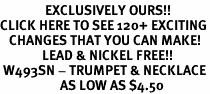 <bR>               EXCLUSIVELY OURS!!<BR>CLICK HERE TO SEE 120+ EXCITING<BR>   CHANGES THAT YOU CAN MAKE!<BR>              LEAD & NICKEL FREE!!<BR> W493SN - TRUMPET & NECKLACE<BR>                    AS LOW AS $4.50