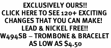 <bR>               EXCLUSIVELY OURS!!<BR> CLICK HERE TO SEE 120+ EXCITING<BR>   CHANGES THAT YOU CAN MAKE!<BR>              LEAD & NICKEL FREE!!<BR>W494SB - TROMBONE & BRACELET<Br>                   AS LOW AS $4.50