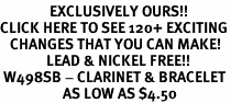 <bR>               EXCLUSIVELY OURS!!<BR>CLICK HERE TO SEE 120+ EXCITING<BR>   CHANGES THAT YOU CAN MAKE!<BR>              LEAD & NICKEL FREE!!<BR> W498SB - CLARINET & BRACELET<Br>                   AS LOW AS $4.50