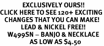 <bR>               EXCLUSIVELY OURS!!<BR>CLICK HERE TO SEE 120+ EXCITING<BR>   CHANGES THAT YOU CAN MAKE!<BR>              LEAD & NICKEL FREE!!<BR>     W499SN - BANJO & NECKLACE<BR>                    AS LOW AS $4.50