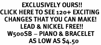 <bR>               EXCLUSIVELY OURS!!<BR>CLICK HERE TO SEE 120+ EXCITING<BR>   CHANGES THAT YOU CAN MAKE!<BR>              LEAD & NICKEL FREE!!<BR>     W500SB - PIANO & BRACELET<Br>                    AS LOW AS $4.50