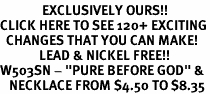 """<bR>              EXCLUSIVELY OURS!!<BR>CLICK HERE TO SEE 120+ EXCITING<BR>  CHANGES THAT YOU CAN MAKE!<BR>             LEAD & NICKEL FREE!!<BR>W503SN - """"PURE BEFORE GOD"""" &<Br>   NECKLACE FROM $4.50 TO $8.35"""