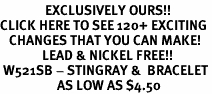 <bR>               EXCLUSIVELY OURS!!<BR>CLICK HERE TO SEE 120+ EXCITING<BR>   CHANGES THAT YOU CAN MAKE!<BR>              LEAD & NICKEL FREE!!<BR> W521SB - STINGRAY &  BRACELET<Br>                   AS LOW AS $4.50