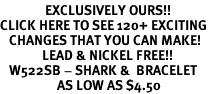 <bR>               EXCLUSIVELY OURS!!<BR>CLICK HERE TO SEE 120+ EXCITING<BR>   CHANGES THAT YOU CAN MAKE!<BR>              LEAD & NICKEL FREE!!<BR>   W522SB - SHARK &  BRACELET<Br>                   AS LOW AS $4.50