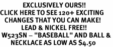 """<bR>               EXCLUSIVELY OURS!!<BR>CLICK HERE TO SEE 120+ EXCITING<BR>   CHANGES THAT YOU CAN MAKE!<BR>              LEAD & NICKEL FREE!!<BR> W523SN - """"BASEBALL"""" AND BALL &<BR>       NECKLACE AS LOW AS $4.50"""