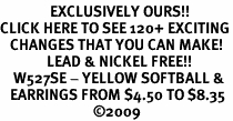 <bR>               EXCLUSIVELY OURS!!<BR>CLICK HERE TO SEE 120+ EXCITING<BR>   CHANGES THAT YOU CAN MAKE!<BR>              LEAD & NICKEL FREE!!<BR>    W527SE - YELLOW SOFTBALL &<Br>   EARRINGS FROM $4.50 TO $8.35<BR>                            �09