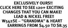 "<bR>               EXCLUSIVELY OURS!!<BR>CLICK HERE TO SEE 120+ EXCITING<BR>   CHANGES THAT YOU CAN MAKE!<BR>               LEAD & NICKEL FREE!!<BR>  W542SE - ""GRANDMA"" & HEART<Br>        EARRINGS FROM $4.50 TO $8.35"