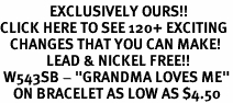 "<bR>               EXCLUSIVELY OURS!!<BR>CLICK HERE TO SEE 120+ EXCITING<BR>   CHANGES THAT YOU CAN MAKE!<BR>              LEAD & NICKEL FREE!!<BR> W543SB - ""GRANDMA LOVES ME""<Br>    ON BRACELET AS LOW AS $4.50"