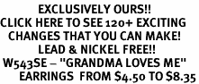 "<bR>              EXCLUSIVELY OURS!!<BR>CLICK HERE TO SEE 120+ EXCITING<BR>   CHANGES THAT YOU CAN MAKE!<BR>              LEAD & NICKEL FREE!!<BR> W543SE - ""GRANDMA LOVES ME""<Br>       EARRINGS  FROM $4.50 TO $8.35"