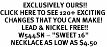 "<bR>               EXCLUSIVELY OURS!!<BR>CLICK HERE TO SEE 120+ EXCITING<BR>   CHANGES THAT YOU CAN MAKE!<BR>              LEAD & NICKEL FREE!!<BR>            W544SN - ""SWEET 16""<BR>       NECKLACE AS LOW AS $4.50"