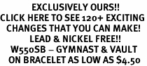 <bR>               EXCLUSIVELY OURS!!<BR>CLICK HERE TO SEE 120+ EXCITING<BR>   CHANGES THAT YOU CAN MAKE!<BR>              LEAD & NICKEL FREE!!<BR>     W550SB - GYMNAST & VAULT<Br>    ON BRACELET AS LOW AS $4.50