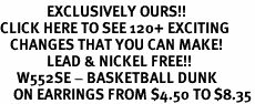 <bR>              EXCLUSIVELY OURS!!<BR>CLICK HERE TO SEE 120+ EXCITING<BR>   CHANGES THAT YOU CAN MAKE!<BR>              LEAD & NICKEL FREE!!<BR>     W552SE - BASKETBALL DUNK<Br>    ON EARRINGS FROM $4.50 TO $8.35