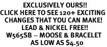 <bR>               EXCLUSIVELY OURS!!<BR>CLICK HERE TO SEE 120+ EXCITING<BR>   CHANGES THAT YOU CAN MAKE!<BR>              LEAD & NICKEL FREE!!<BR>    W565SB - MOOSE & BRACELET<Br>                    AS LOW AS $4.50