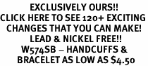 <bR>              EXCLUSIVELY OURS!!<BR>CLICK HERE TO SEE 120+ EXCITING<BR>   CHANGES THAT YOU CAN MAKE!<BR>              LEAD & NICKEL FREE!!<BR>          W574SB - HANDCUFFS &<Br>        BRACELET AS LOW AS $4.50
