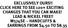<bR>               EXCLUSIVELY OURS!!<BR>CLICK HERE TO SEE 120+ EXCITING<BR>   CHANGES THAT YOU CAN MAKE!<BR>              LEAD & NICKEL FREE!!<BR>           W574SE - HANDCUFFS &<Br>        EARRINGS FROM $4.50 TO $8.35