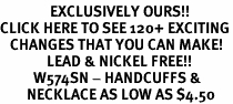 <bR>               EXCLUSIVELY OURS!!<BR>CLICK HERE TO SEE 120+ EXCITING<BR>   CHANGES THAT YOU CAN MAKE!<BR>              LEAD & NICKEL FREE!!<BR>          W574SN - HANDCUFFS &<BR>        NECKLACE AS LOW AS $4.50