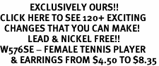 <bR>              EXCLUSIVELY OURS!!<BR>CLICK HERE TO SEE 120+ EXCITING<BR>  CHANGES THAT YOU CAN MAKE!<BR>             LEAD & NICKEL FREE!!<BR>W576SE - FEMALE TENNIS PLAYER<Br>     & EARRINGS FROM $4.50 TO $8.35