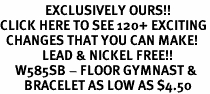 <bR>               EXCLUSIVELY OURS!!<BR>CLICK HERE TO SEE 120+ EXCITING<BR>  CHANGES THAT YOU CAN MAKE!<BR>              LEAD & NICKEL FREE!!<BR>     W585SB - FLOOR GYMNAST &<Br>        BRACELET AS LOW AS $4.50
