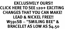 """<bR>               EXCLUSIVELY OURS!!<BR>CLICK HERE TO SEE 120+ EXCITING<BR>   CHANGES THAT YOU CAN MAKE!<BR>              LEAD & NICKEL FREE!!<BR>       W591SB - """"SMILING BEE"""" &<Br>        BRACELET AS LOW AS $4.50"""