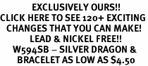 <bR>               EXCLUSIVELY OURS!!<BR>CLICK HERE TO SEE 120+ EXCITING<BR>   CHANGES THAT YOU CAN MAKE!<BR>              LEAD & NICKEL FREE!!<BR>      W594SB - SILVER DRAGON &<Br>        BRACELET AS LOW AS $4.50
