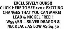 <bR>               EXCLUSIVELY OURS!!<BR>CLICK HERE TO SEE 120+ EXCITING<BR>   CHANGES THAT YOU CAN MAKE!<BR>              LEAD & NICKEL FREE!!<BR>       W594SN - SILVER DRAGON &<BR>        NECKLACE AS LOW AS $4.50