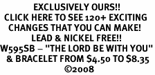 "<bR>                EXCLUSIVELY OURS!!<BR>  CLICK HERE TO SEE 120+ EXCITING<BR>    CHANGES THAT YOU CAN MAKE!<BR>               LEAD & NICKEL FREE!!<BR>W595SB - ""THE LORD BE WITH YOU""<Br>   & BRACELET FROM $4.50 TO $8.35<BR>                               �08"