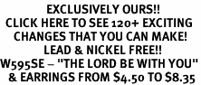 "<bR>                 EXCLUSIVELY OURS!!<BR>  CLICK HERE TO SEE 120+ EXCITING<BR>     CHANGES THAT YOU CAN MAKE!<BR>                LEAD & NICKEL FREE!!<BR>W595SE - ""THE LORD BE WITH YOU""<Br>   & EARRINGS FROM $4.50 TO $8.35"
