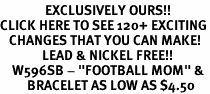 "<bR>               EXCLUSIVELY OURS!!<BR>CLICK HERE TO SEE 120+ EXCITING<BR>   CHANGES THAT YOU CAN MAKE!<BR>              LEAD & NICKEL FREE!!<BR>    W596SB - ""FOOTBALL MOM"" &<Br>         BRACELET AS LOW AS $4.50"