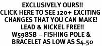 <bR>               EXCLUSIVELY OURS!!<BR>CLICK HERE TO SEE 120+ EXCITING<BR>   CHANGES THAT YOU CAN MAKE!<BR>              LEAD & NICKEL FREE!!<BR>        W598SB - FISHING POLE &<Br>        BRACELET AS LOW AS $4.50