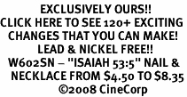 "<bR>               EXCLUSIVELY OURS!!<BR>CLICK HERE TO SEE 120+ EXCITING<BR>   CHANGES THAT YOU CAN MAKE!<BR>              LEAD & NICKEL FREE!!<BR>   W602SN - ""ISAIAH 53:5"" NAIL &<BR>    NECKLACE FROM $4.50 TO $8.35<BR>                      �08 CineCorp"