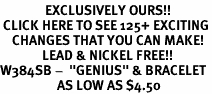 "<bR>               EXCLUSIVELY OURS!!<BR> CLICK HERE TO SEE 125+ EXCITING<BR>    CHANGES THAT YOU CAN MAKE!<BR>              LEAD & NICKEL FREE!!<BR>W384SB -  ""GENIUS"" & BRACELET<Br>                   AS LOW AS $4.50"