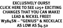 "<bR>              EXCLUSIVELY OURS!!<BR>CLICK HERE TO SEE 125+ EXCITING<BR>   CHANGES THAT YOU CAN MAKE!<BR>             LEAD & NICKEL FREE!!<BR> W384SN - ""GENIUS"" & NECKLACE<Br>                   AS LOW AS $4.50"